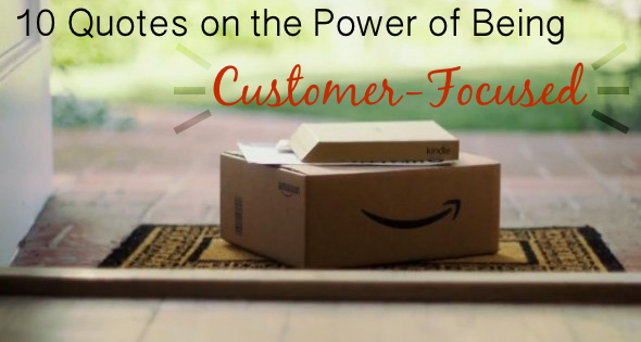 10 Quotes on the Power of Being Customer-Focused